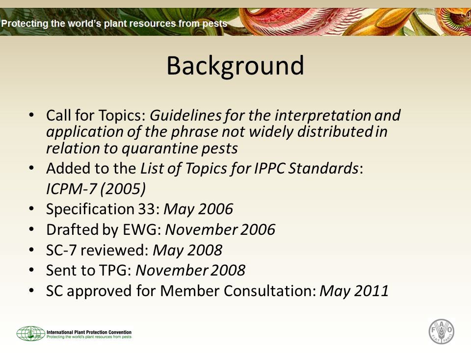 Background Call for Topics: Guidelines for the interpretation and application of the phrase not widely distributed in relation to quarantine pests Added to the List of Topics for IPPC Standards: ICPM-7 (2005) Specification 33: May 2006 Drafted by EWG: November 2006 SC-7 reviewed: May 2008 Sent to TPG: November 2008 SC approved for Member Consultation: May 2011