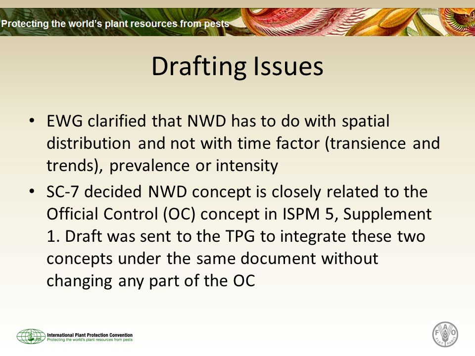 Drafting Issues EWG clarified that NWD has to do with spatial distribution and not with time factor (transience and trends), prevalence or intensity SC-7 decided NWD concept is closely related to the Official Control (OC) concept in ISPM 5, Supplement 1.