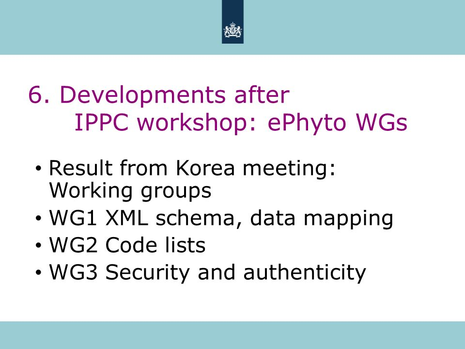 6. Developments after IPPC workshop: ePhyto WGs Result from Korea meeting: Working groups WG1 XML schema, data mapping WG2 Code lists WG3 Security and