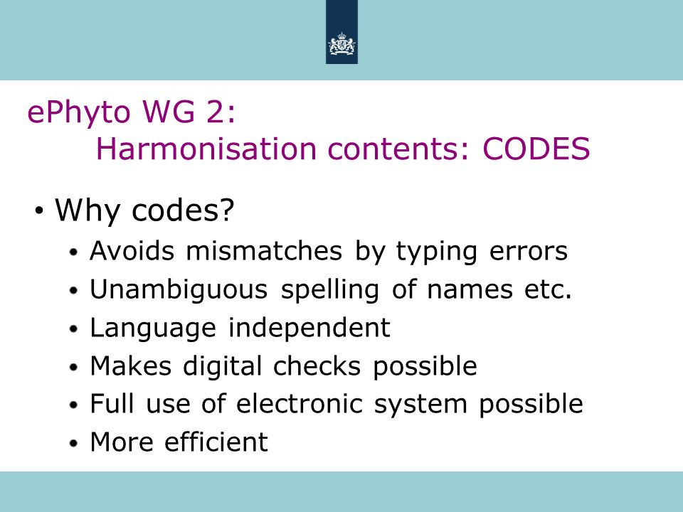 ePhyto WG 2: Harmonisation contents: CODES Why codes? Avoids mismatches by typing errors Unambiguous spelling of names etc. Language independent Makes