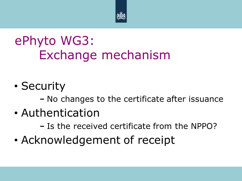ePhyto WG3: Exchange mechanism Security No changes to the certificate after issuance Authentication Is the received certificate from the NPPO? Acknowl