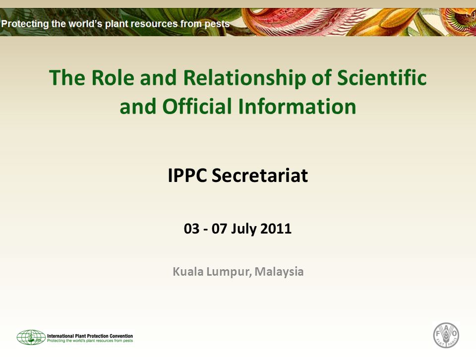 The Role and Relationship of Scientific and Official Information IPPC Secretariat 03 - 07 July 2011 Kuala Lumpur, Malaysia