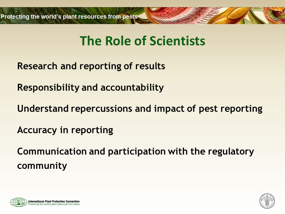 The Role of Scientists Research and reporting of results Responsibility and accountability Understand repercussions and impact of pest reporting Accur
