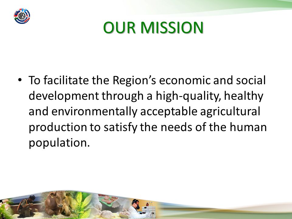 OUR MISSION To facilitate the Regions economic and social development through a high-quality, healthy and environmentally acceptable agricultural production to satisfy the needs of the human population.
