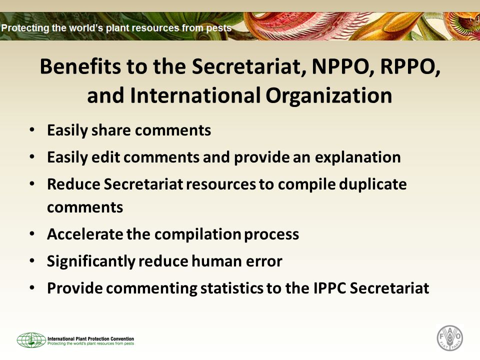Benefits to the Secretariat, NPPO, RPPO, and International Organization Easily share comments Easily edit comments and provide an explanation Reduce Secretariat resources to compile duplicate comments Accelerate the compilation process Significantly reduce human error Provide commenting statistics to the IPPC Secretariat