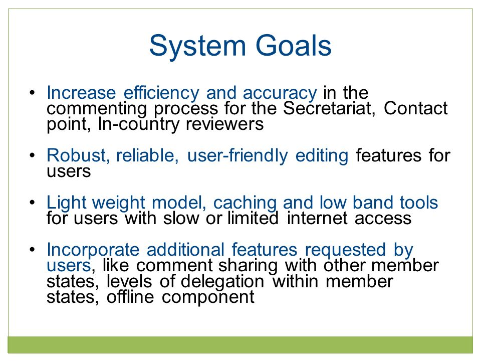 System Goals Increase efficiency and accuracy in the commenting process for the Secretariat, Contact point, In-country reviewers Robust, reliable, user-friendly editing features for users Light weight model, caching and low band tools for users with slow or limited internet access Incorporate additional features requested by users, like comment sharing with other member states, levels of delegation within member states, offline component