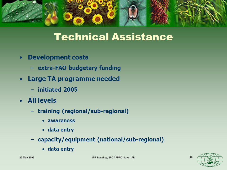 23 May 2005IPP Training, SPC / PPPO Suva - Fiji 26 Technical Assistance Development costs –extra-FAO budgetary funding Large TA programme needed –initiated 2005 All levels –training (regional/sub-regional) awareness data entry –capacity/equipment (national/sub-regional) data entry