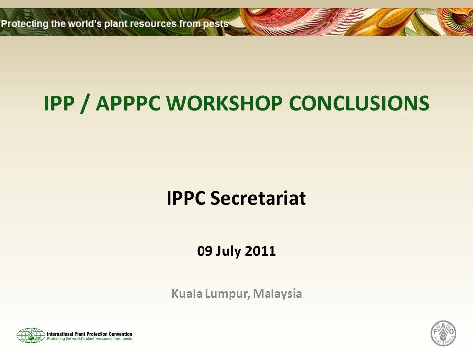 IPP / APPPC WORKSHOP CONCLUSIONS IPPC Secretariat 09 July 2011 Kuala Lumpur, Malaysia