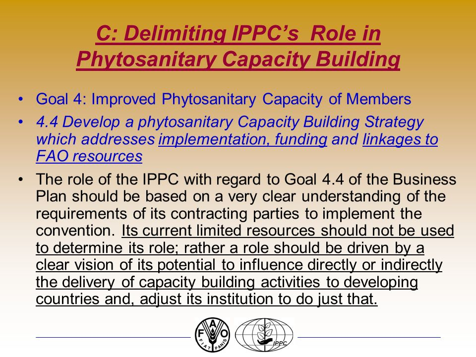 C: Delimiting IPPCs Role in Phytosanitary Capacity Building Goal 4: Improved Phytosanitary Capacity of Members 4.4 Develop a phytosanitary Capacity Building Strategy which addresses implementation, funding and linkages to FAO resources The role of the IPPC with regard to Goal 4.4 of the Business Plan should be based on a very clear understanding of the requirements of its contracting parties to implement the convention.