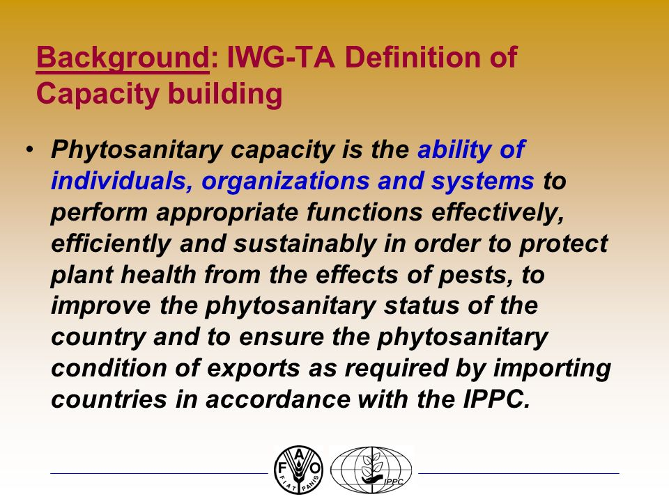Background: IWG-TA Definition of Capacity building Phytosanitary capacity is the ability of individuals, organizations and systems to perform appropriate functions effectively, efficiently and sustainably in order to protect plant health from the effects of pests, to improve the phytosanitary status of the country and to ensure the phytosanitary condition of exports as required by importing countries in accordance with the IPPC.