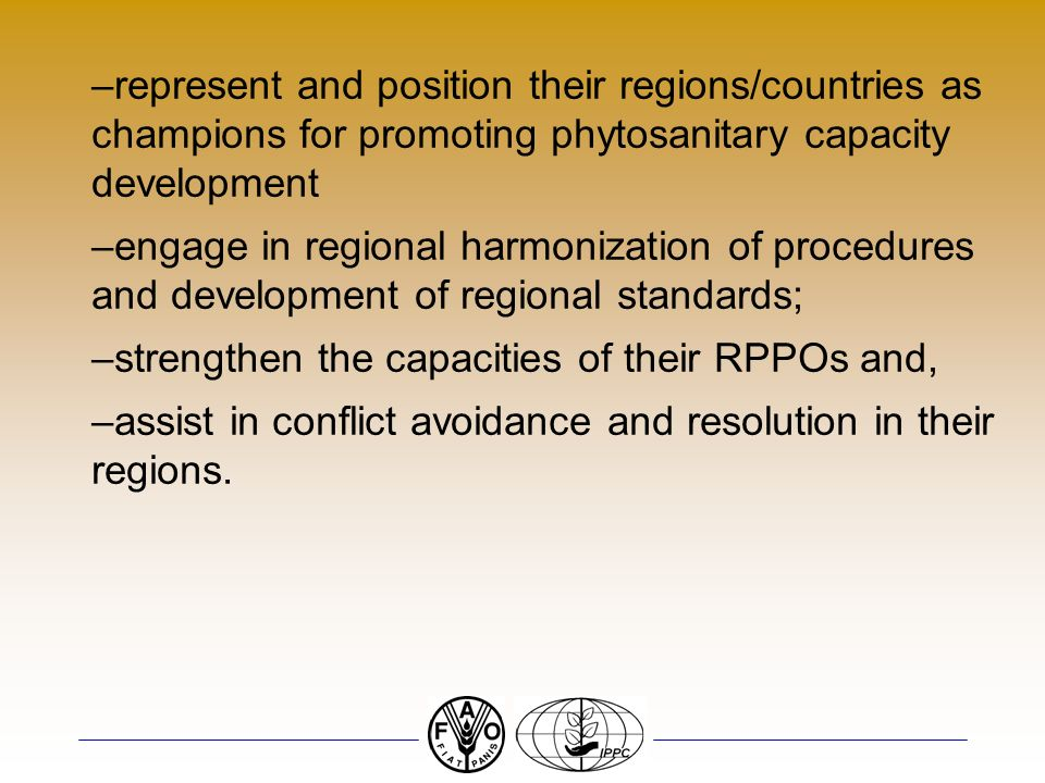 –represent and position their regions/countries as champions for promoting phytosanitary capacity development –engage in regional harmonization of procedures and development of regional standards; –strengthen the capacities of their RPPOs and, –assist in conflict avoidance and resolution in their regions.