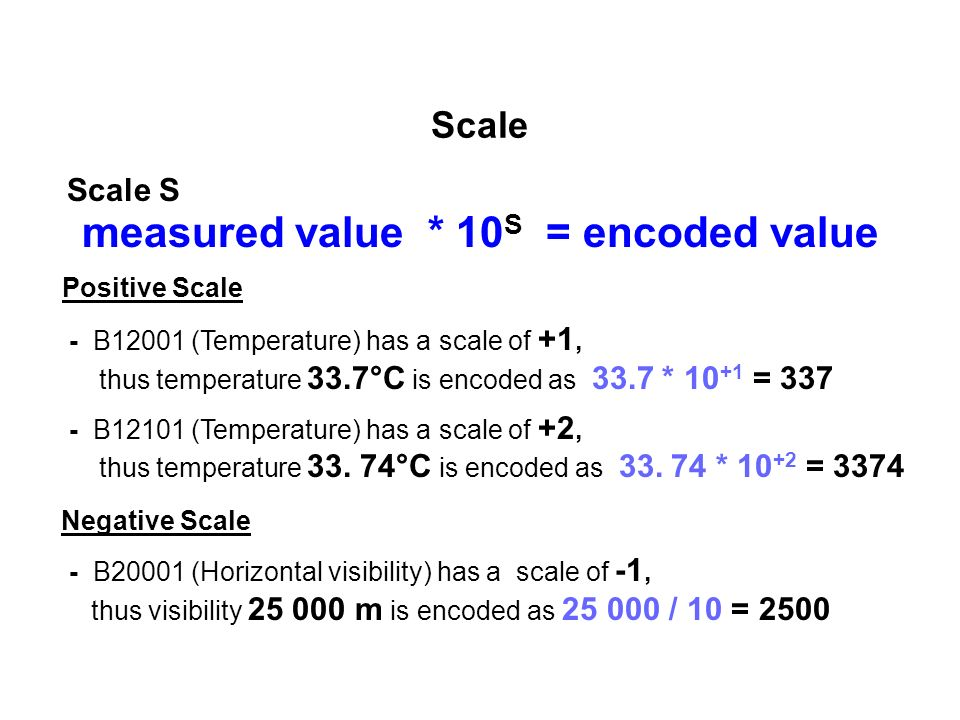 Scale Scale S measured value * 10 S = encoded value Positive Scale - B12001 (Temperature) has a scale of +1, thus temperature 33.7°C is encoded as 33.7 * 10 +1 = 337 - B12101 (Temperature) has a scale of +2, thus temperature 33.