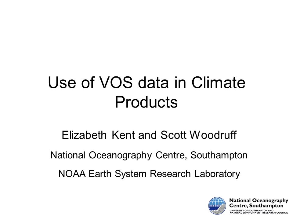 Use of VOS data in Climate Products Elizabeth Kent and Scott Woodruff National Oceanography Centre, Southampton NOAA Earth System Research Laboratory