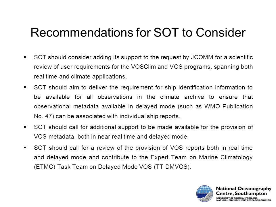 Recommendations for SOT to Consider SOT should consider adding its support to the request by JCOMM for a scientific review of user requirements for the VOSClim and VOS programs, spanning both real time and climate applications.
