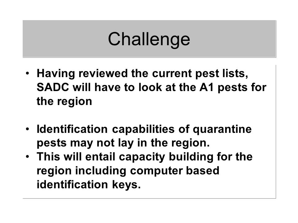 Having reviewed the current pest lists, SADC will have to look at the A1 pests for the region Identification capabilities of quarantine pests may not lay in the region.