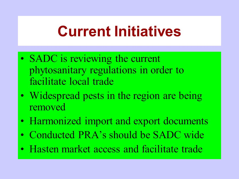 Current Initiatives SADC is reviewing the current phytosanitary regulations in order to facilitate local trade Widespread pests in the region are being removed Harmonized import and export documents Conducted PRAs should be SADC wide Hasten market access and facilitate trade