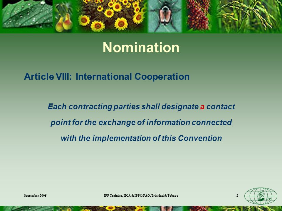 September 2005IPP Training, IICA & IPPC/FAO, Trinidad & Tobago2 Nomination Article VIII: International Cooperation Each contracting parties shall designate a contact point for the exchange of information connected with the implementation of this Convention