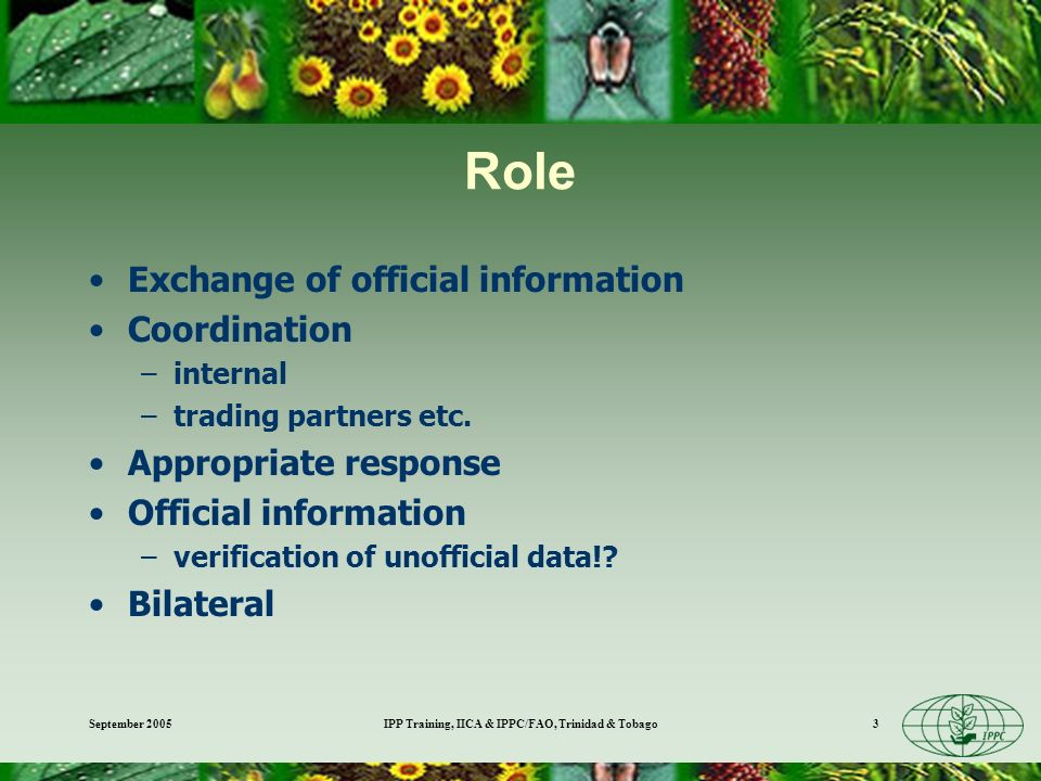 September 2005IPP Training, IICA & IPPC/FAO, Trinidad & Tobago3 Role Exchange of official information Coordination –internal –trading partners etc.