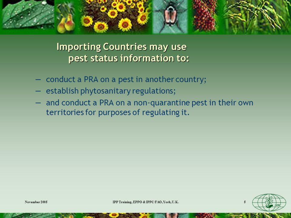 November 2005IPP Training, EPPO & IPPC/FAO, York, U.K.5 Importing Countries may use pest status information to: conduct a PRA on a pest in another country; establish phytosanitary regulations; and conduct a PRA on a non-quarantine pest in their own territories for purposes of regulating it.