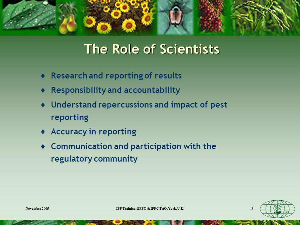 November 2005IPP Training, EPPO & IPPC/FAO, York, U.K.9 The Role of Scientists Research and reporting of results Responsibility and accountability Understand repercussions and impact of pest reporting Accuracy in reporting Communication and participation with the regulatory community