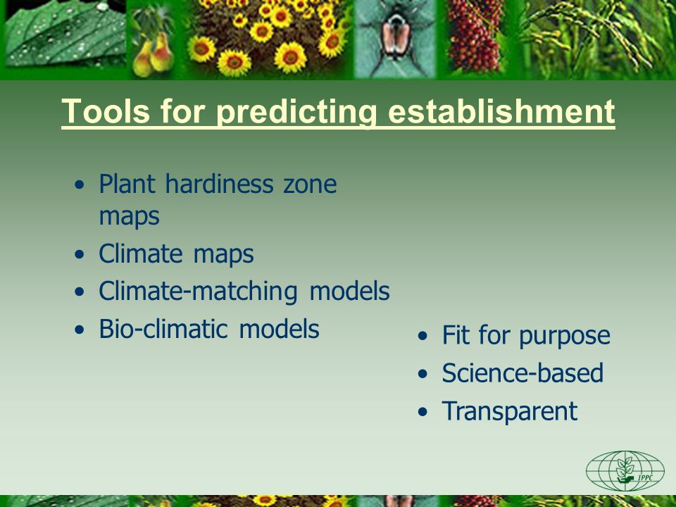 Tools for predicting establishment Plant hardiness zone maps Climate maps Climate-matching models Bio-climatic models Fit for purpose Science-based Transparent