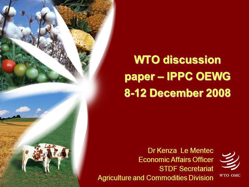 WTO discussion paper – IPPC OEWG 8-12 December 2008 Dr Kenza Le Mentec Economic Affairs Officer STDF Secretariat Agriculture and Commodities Division