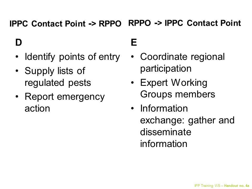 IPPC Contact Point - > RPPO D Identify points of entry Supply lists of regulated pests Report emergency action E Coordinate regional participation Expert Working Groups members Information exchange: gather and disseminate information RPPO - > IPPC Contact Point IPP Training WS – Handout no.