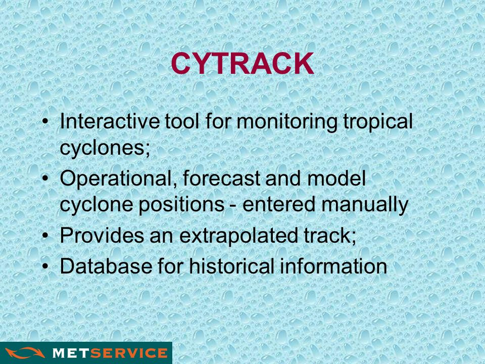 CYTRACK Interactive tool for monitoring tropical cyclones; Operational, forecast and model cyclone positions - entered manually Provides an extrapolated track; Database for historical information
