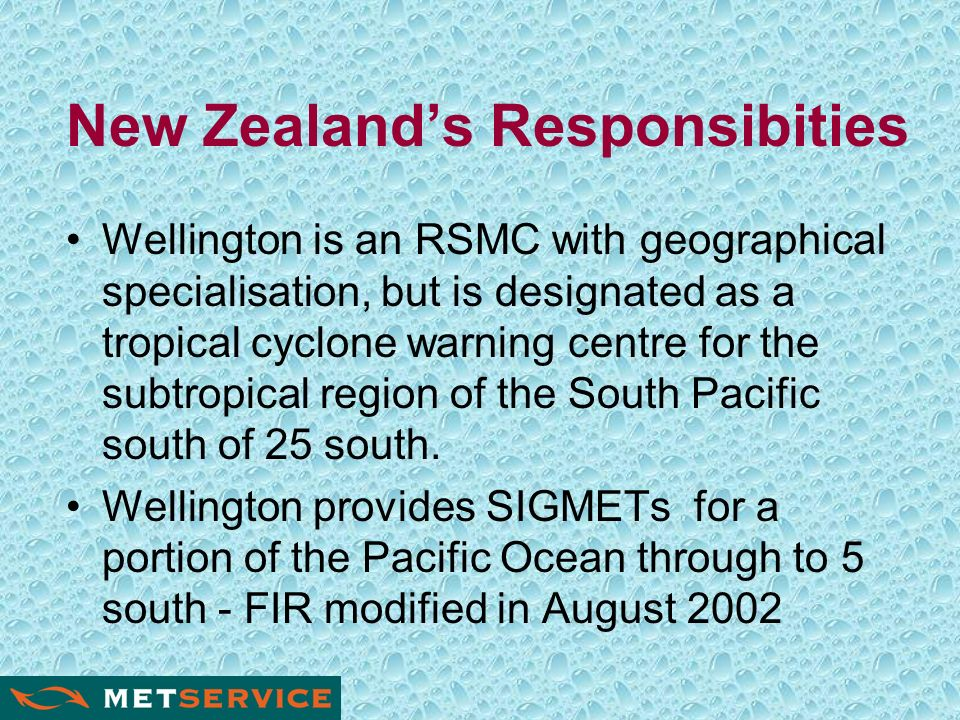 New Zealands Responsibities Wellington is an RSMC with geographical specialisation, but is designated as a tropical cyclone warning centre for the subtropical region of the South Pacific south of 25 south.