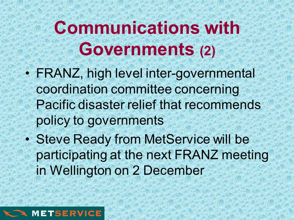 Communications with Governments (2) FRANZ, high level inter-governmental coordination committee concerning Pacific disaster relief that recommends policy to governments Steve Ready from MetService will be participating at the next FRANZ meeting in Wellington on 2 December