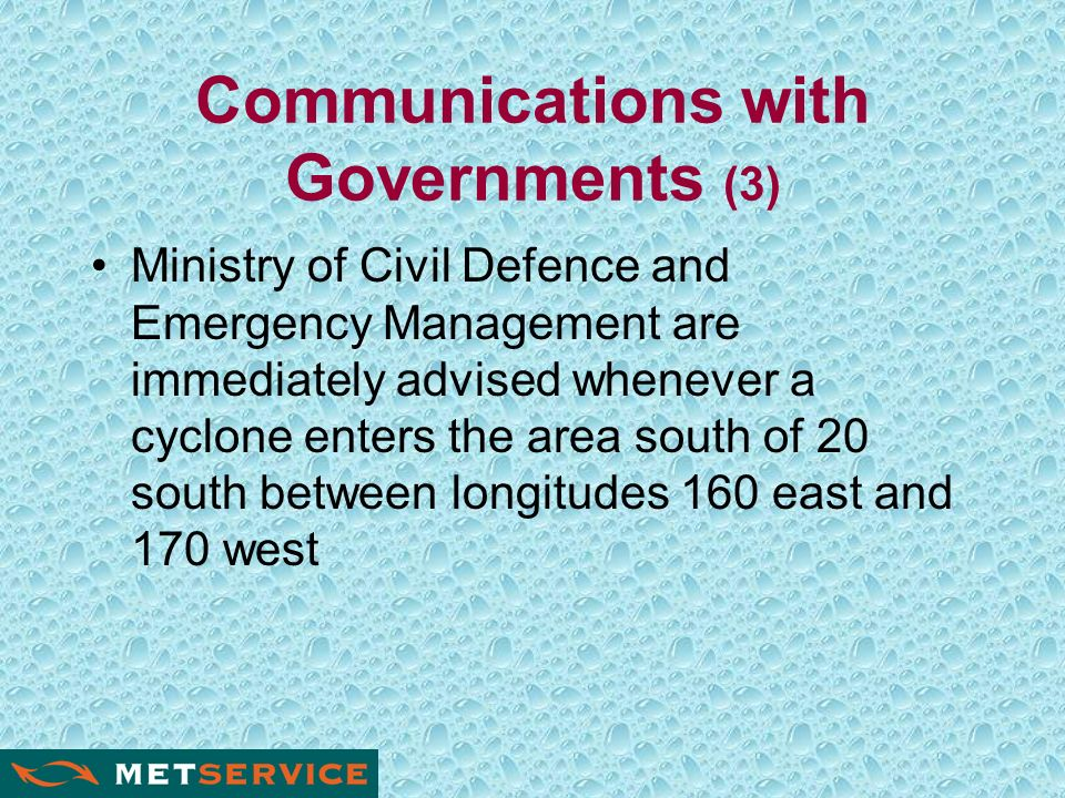 Communications with Governments (3) Ministry of Civil Defence and Emergency Management are immediately advised whenever a cyclone enters the area south of 20 south between longitudes 160 east and 170 west