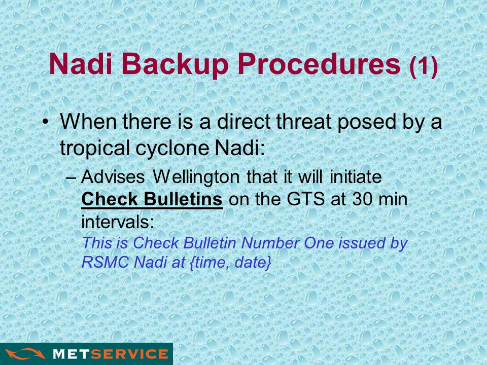 Nadi Backup Procedures (1) When there is a direct threat posed by a tropical cyclone Nadi: –Advises Wellington that it will initiate Check Bulletins on the GTS at 30 min intervals: This is Check Bulletin Number One issued by RSMC Nadi at {time, date}