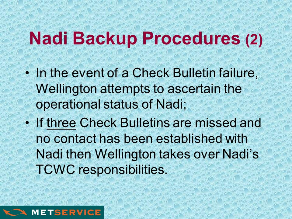 Nadi Backup Procedures (2) In the event of a Check Bulletin failure, Wellington attempts to ascertain the operational status of Nadi; If three Check Bulletins are missed and no contact has been established with Nadi then Wellington takes over Nadis TCWC responsibilities.