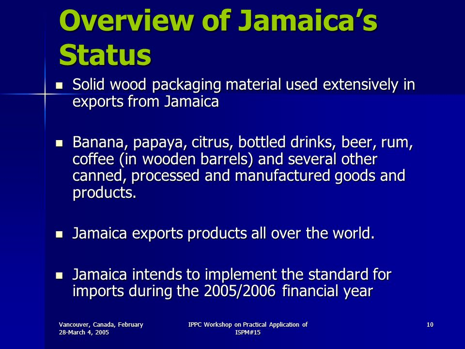 Vancouver, Canada, February 28-March 4, 2005 IPPC Workshop on Practical Application of ISPM#15 10 Overview of Jamaicas Status Solid wood packaging material used extensively in exports from Jamaica Solid wood packaging material used extensively in exports from Jamaica Banana, papaya, citrus, bottled drinks, beer, rum, coffee (in wooden barrels) and several other canned, processed and manufactured goods and products.