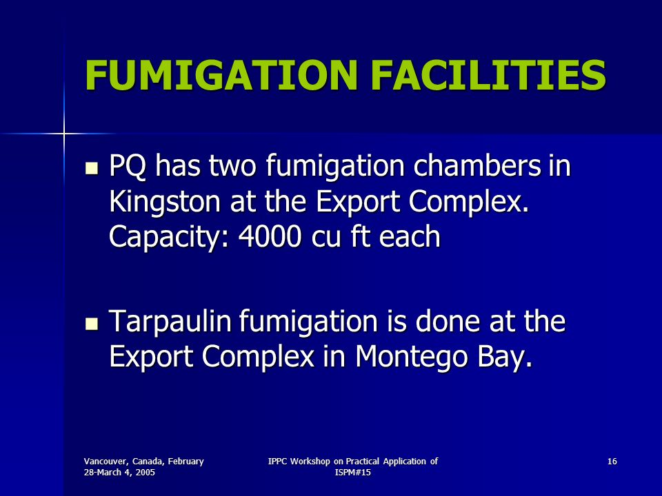 Vancouver, Canada, February 28-March 4, 2005 IPPC Workshop on Practical Application of ISPM#15 16 FUMIGATION FACILITIES PQ has two fumigation chambers in Kingston at the Export Complex.