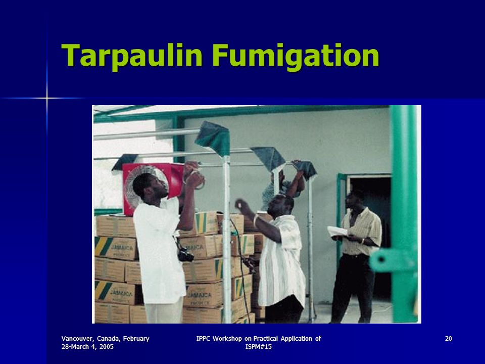 Vancouver, Canada, February 28-March 4, 2005 IPPC Workshop on Practical Application of ISPM#15 20 Tarpaulin Fumigation