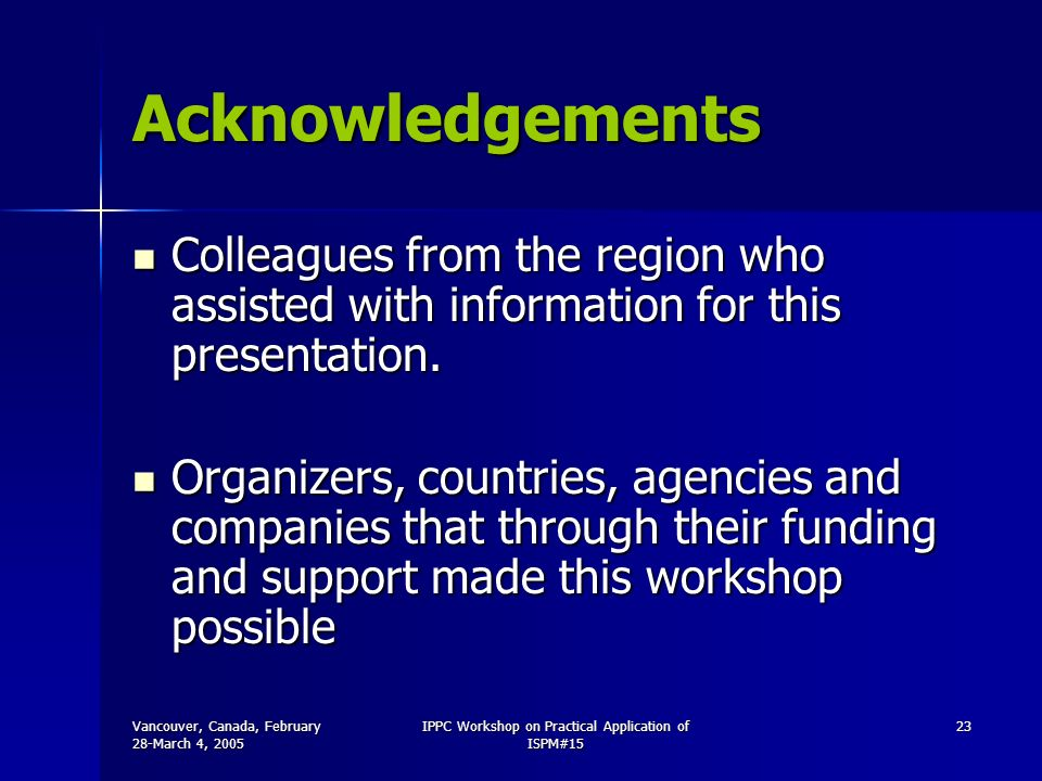 Vancouver, Canada, February 28-March 4, 2005 IPPC Workshop on Practical Application of ISPM#15 23 Acknowledgements Colleagues from the region who assisted with information for this presentation.