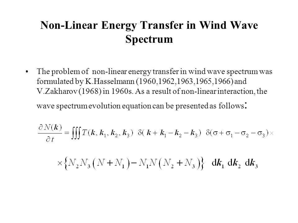 Non-Linear Energy Transfer in Wind Wave Spectrum The problem of non-linear energy transfer in wind wave spectrum was formulated by K.Hasselmann (1960,1962,1963,1965,1966) and V.Zakharov (1968) in 1960s.