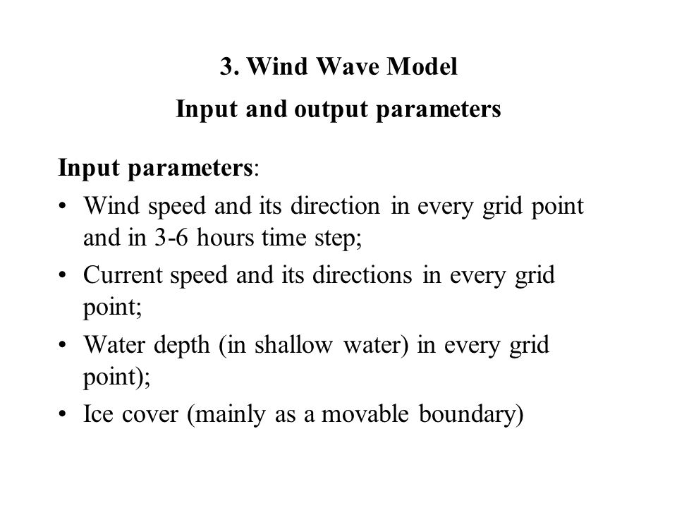 3. Wind Wave Model Input and output parameters Input parameters: Wind speed and its direction in every grid point and in 3-6 hours time step; Current