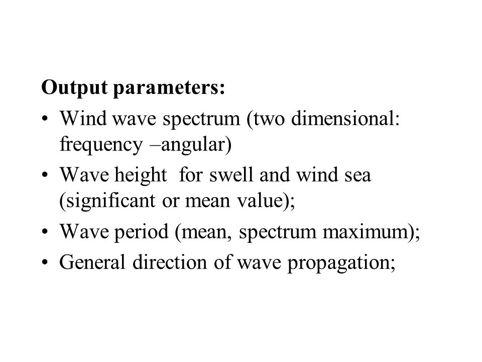 Output parameters: Wind wave spectrum (two dimensional: frequency –angular) Wave height for swell and wind sea (significant or mean value); Wave period (mean, spectrum maximum); General direction of wave propagation;