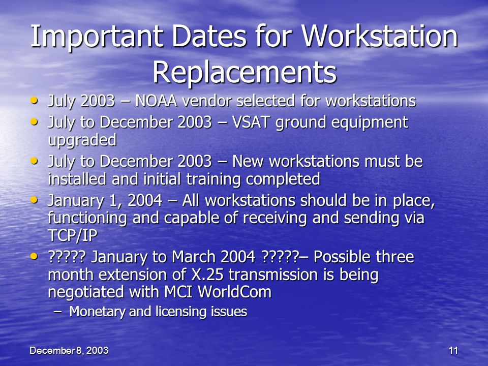 December 8, 200311 Important Dates for Workstation Replacements July 2003 – NOAA vendor selected for workstations July 2003 – NOAA vendor selected for workstations July to December 2003 – VSAT ground equipment upgraded July to December 2003 – VSAT ground equipment upgraded July to December 2003 – New workstations must be installed and initial training completed July to December 2003 – New workstations must be installed and initial training completed January 1, 2004 – All workstations should be in place, functioning and capable of receiving and sending via TCP/IP January 1, 2004 – All workstations should be in place, functioning and capable of receiving and sending via TCP/IP .
