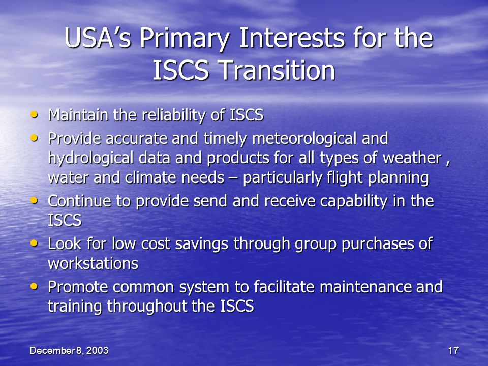 December 8, 200317 USAs Primary Interests for the ISCS Transition USAs Primary Interests for the ISCS Transition Maintain the reliability of ISCS Maintain the reliability of ISCS Provide accurate and timely meteorological and hydrological data and products for all types of weather, water and climate needs – particularly flight planning Provide accurate and timely meteorological and hydrological data and products for all types of weather, water and climate needs – particularly flight planning Continue to provide send and receive capability in the ISCS Continue to provide send and receive capability in the ISCS Look for low cost savings through group purchases of workstations Look for low cost savings through group purchases of workstations Promote common system to facilitate maintenance and training throughout the ISCS Promote common system to facilitate maintenance and training throughout the ISCS