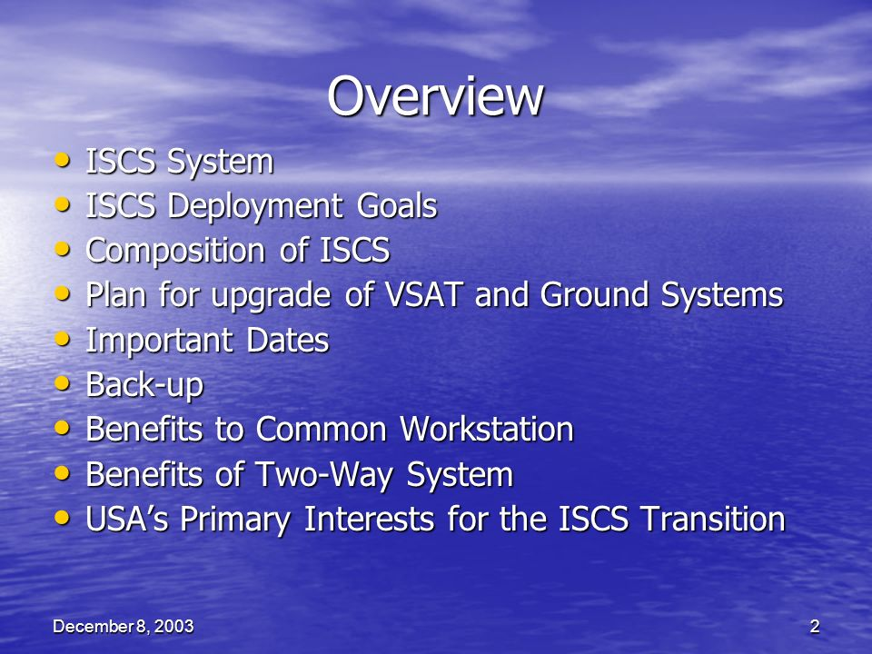 December 8, 20032 Overview ISCS System ISCS System ISCS Deployment Goals ISCS Deployment Goals Composition of ISCS Composition of ISCS Plan for upgrade of VSAT and Ground Systems Plan for upgrade of VSAT and Ground Systems Important Dates Important Dates Back-up Back-up Benefits to Common Workstation Benefits to Common Workstation Benefits of Two-Way System Benefits of Two-Way System USAs Primary Interests for the ISCS Transition USAs Primary Interests for the ISCS Transition