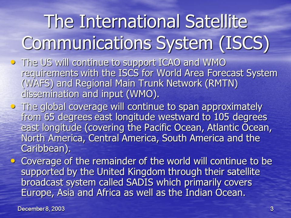 December 8, 20033 The International Satellite Communications System (ISCS) The US will continue to support ICAO and WMO requirements with the ISCS for World Area Forecast System (WAFS) and Regional Main Trunk Network (RMTN) dissemination and input (WMO).
