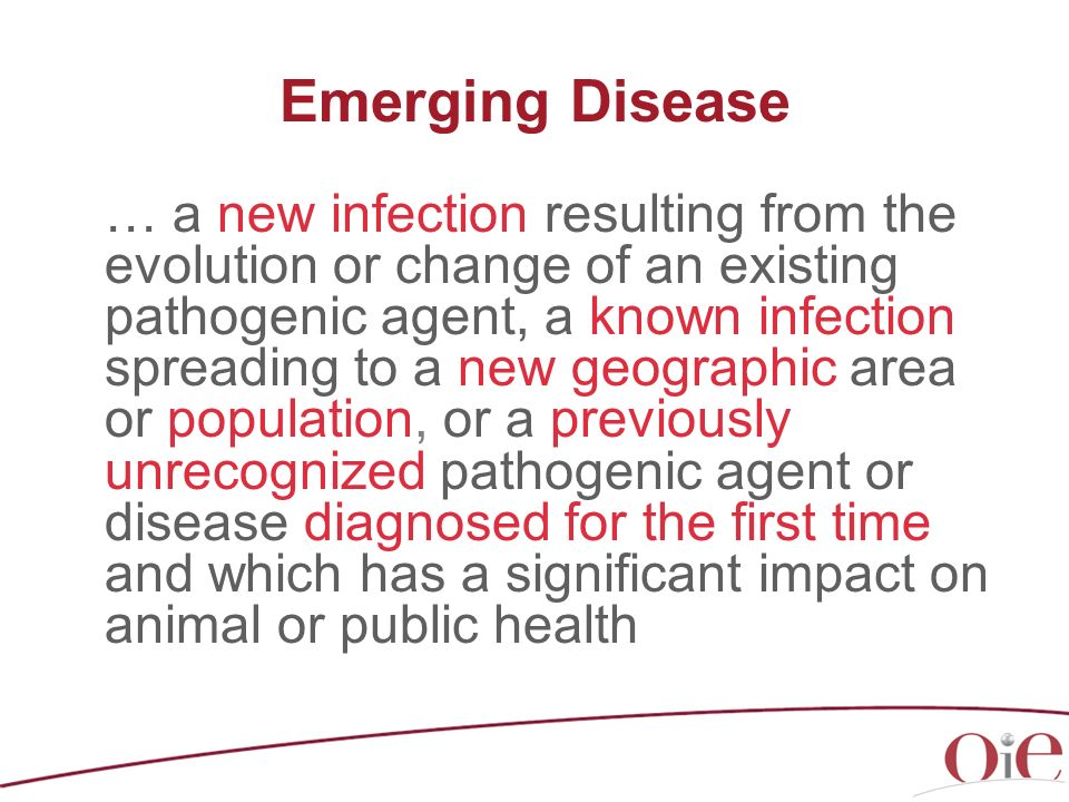 Emerging Disease … a new infection resulting from the evolution or change of an existing pathogenic agent, a known infection spreading to a new geogra