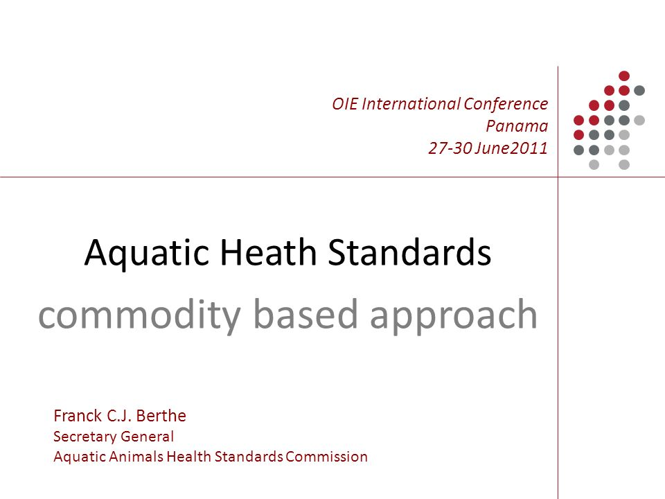 Aquatic Heath Standards commodity based approach OIE International Conference Panama June2011 Franck C.J.