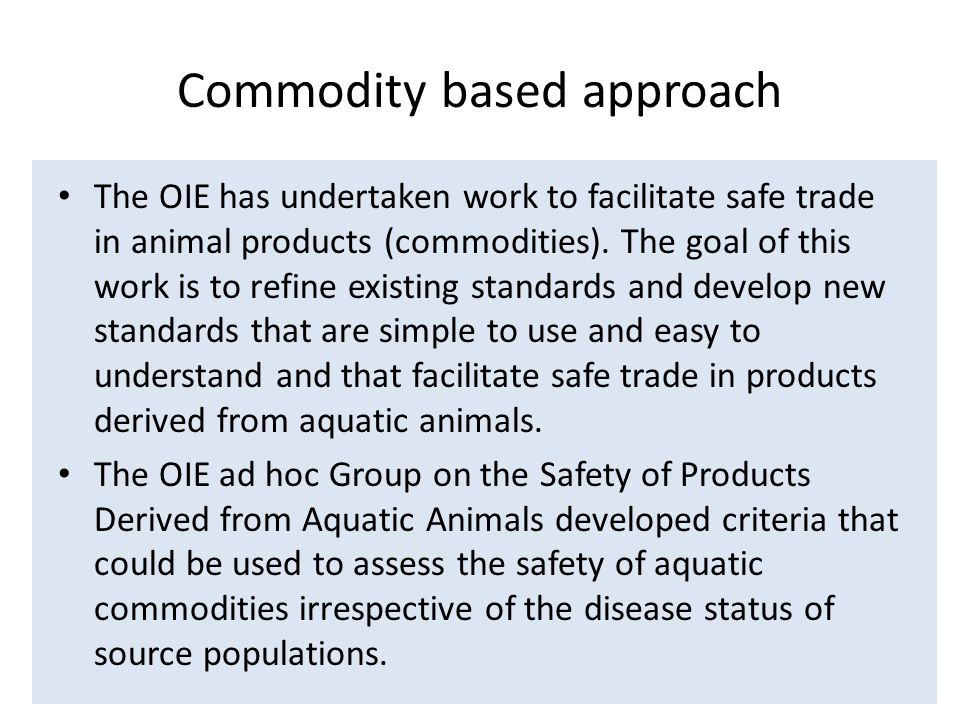 Commodity based approach The OIE has undertaken work to facilitate safe trade in animal products (commodities).