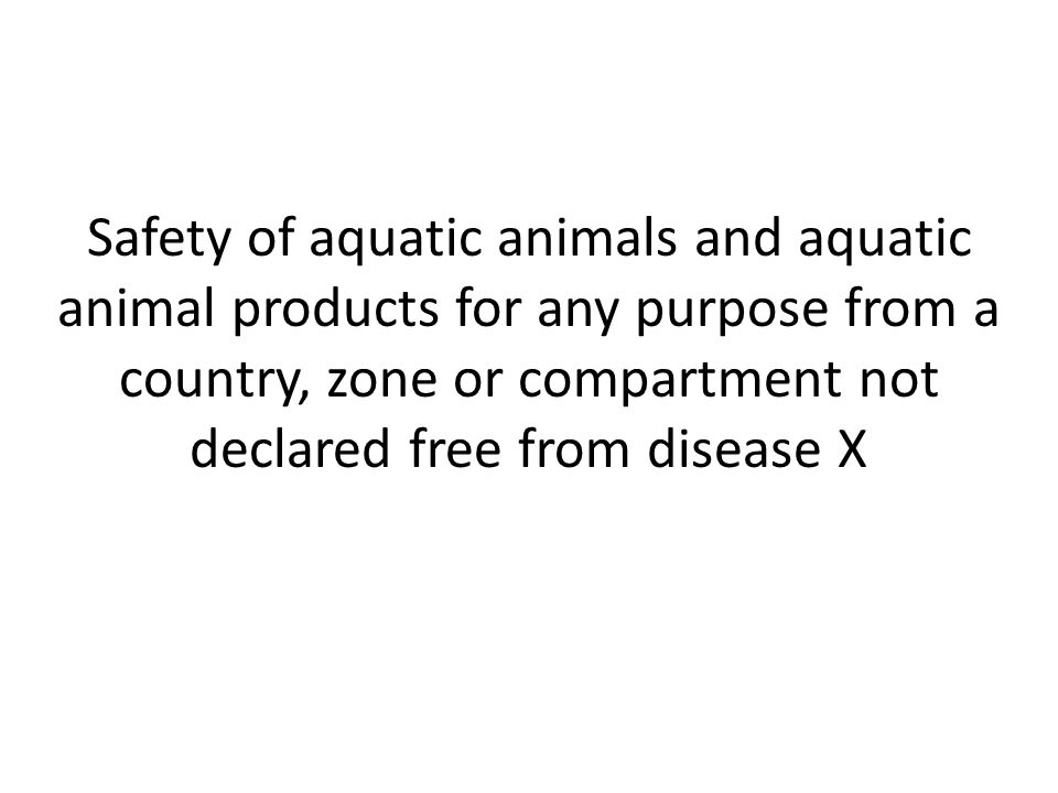 Safety of aquatic animals and aquatic animal products for any purpose from a country, zone or compartment not declared free from disease X