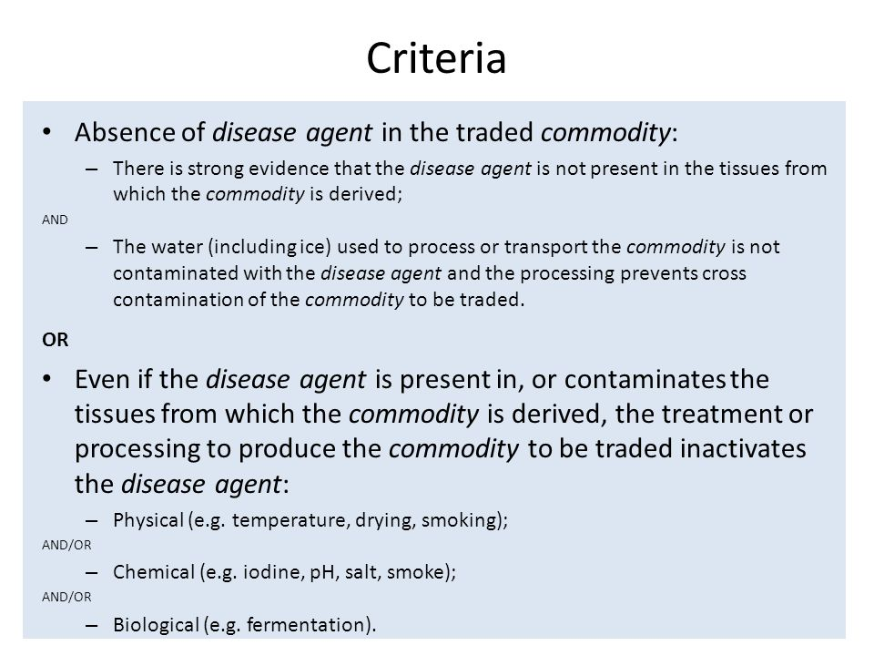 Criteria Absence of disease agent in the traded commodity: – There is strong evidence that the disease agent is not present in the tissues from which the commodity is derived; AND – The water (including ice) used to process or transport the commodity is not contaminated with the disease agent and the processing prevents cross contamination of the commodity to be traded.