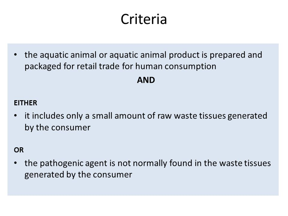 Criteria the aquatic animal or aquatic animal product is prepared and packaged for retail trade for human consumption AND EITHER it includes only a small amount of raw waste tissues generated by the consumer OR the pathogenic agent is not normally found in the waste tissues generated by the consumer